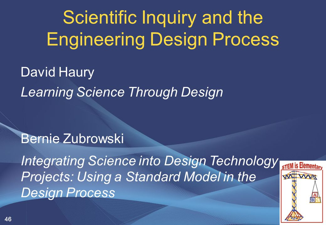 46 Scientific Inquiry and the Engineering Design Process David Haury Learning Science Through Design Bernie Zubrowski Integrating Science into Design