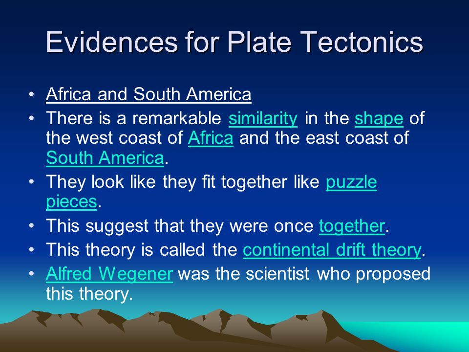 Evidences for Plate Tectonics Africa and South America There is a remarkable similarity in the shape of the west coast of Africa and the east coast of