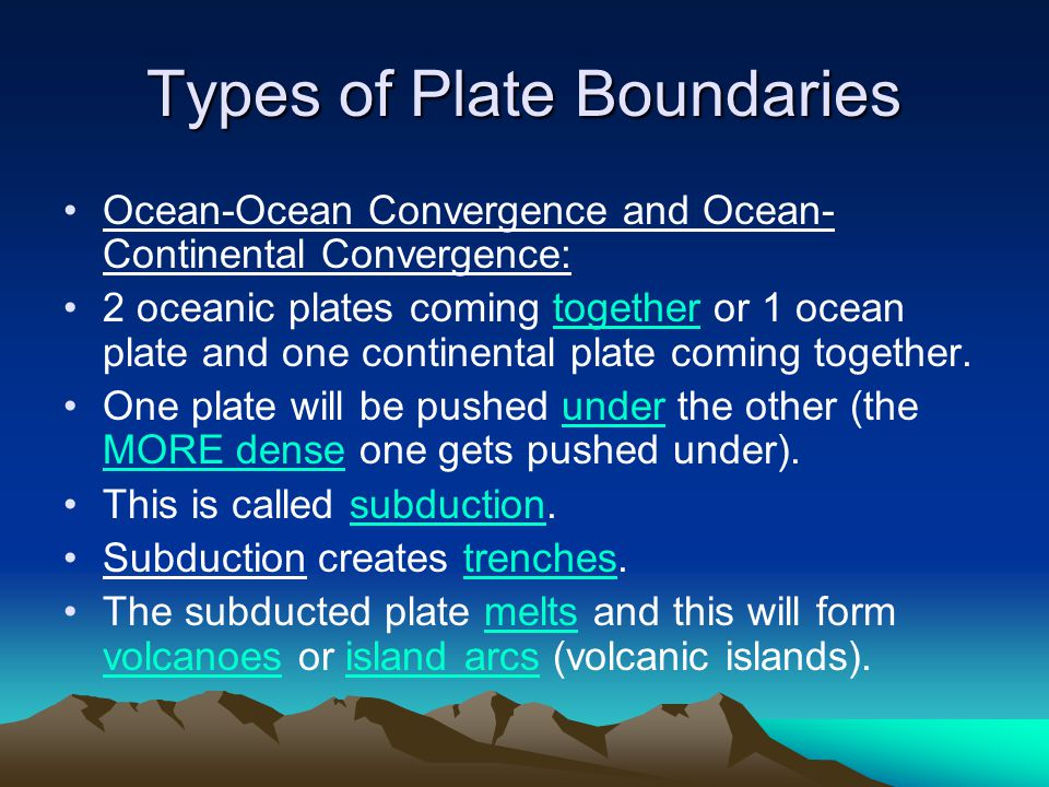 Types of Plate Boundaries Ocean-Ocean Convergence and Ocean- Continental Convergence: 2 oceanic plates coming together or 1 ocean plate and one contin