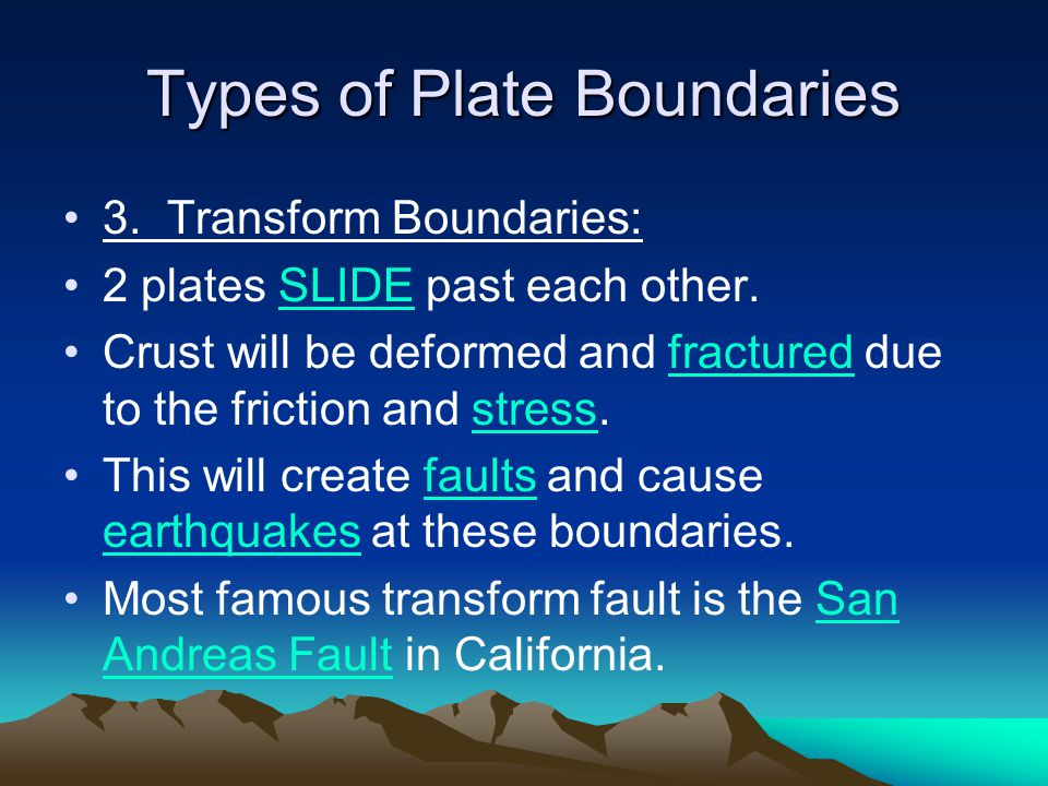 Types of Plate Boundaries 3. Transform Boundaries: 2 plates SLIDE past each other. Crust will be deformed and fractured due to the friction and stress