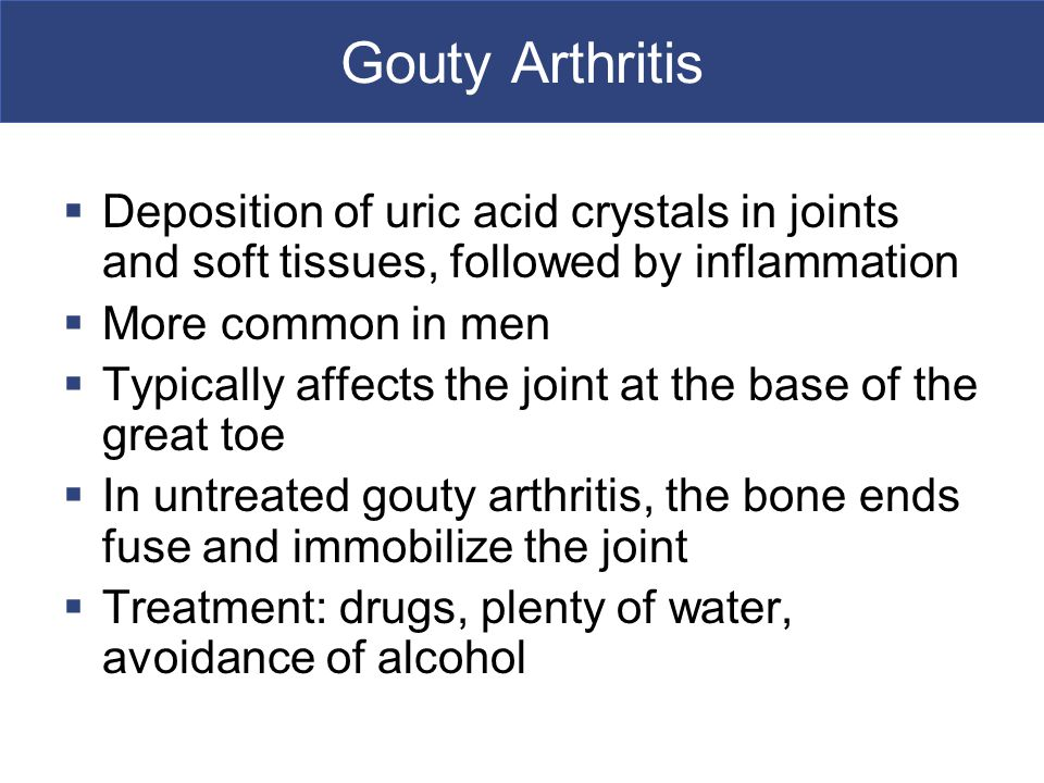 Gouty Arthritis  Deposition of uric acid crystals in joints and soft tissues, followed by inflammation  More common in men  Typically affects the joint at the base of the great toe  In untreated gouty arthritis, the bone ends fuse and immobilize the joint  Treatment: drugs, plenty of water, avoidance of alcohol