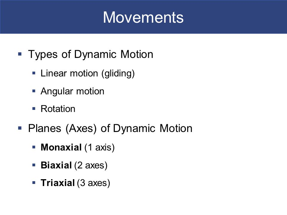 Movements  Types of Dynamic Motion  Linear motion (gliding)  Angular motion  Rotation  Planes (Axes) of Dynamic Motion  Monaxial (1 axis)  Biaxial (2 axes)  Triaxial (3 axes)