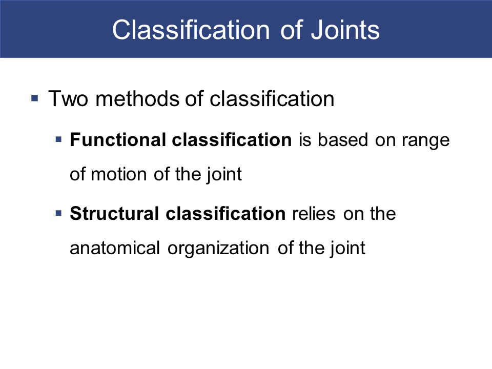 Classification of Joints  Two methods of classification  Functional classification is based on range of motion of the joint  Structural classification relies on the anatomical organization of the joint