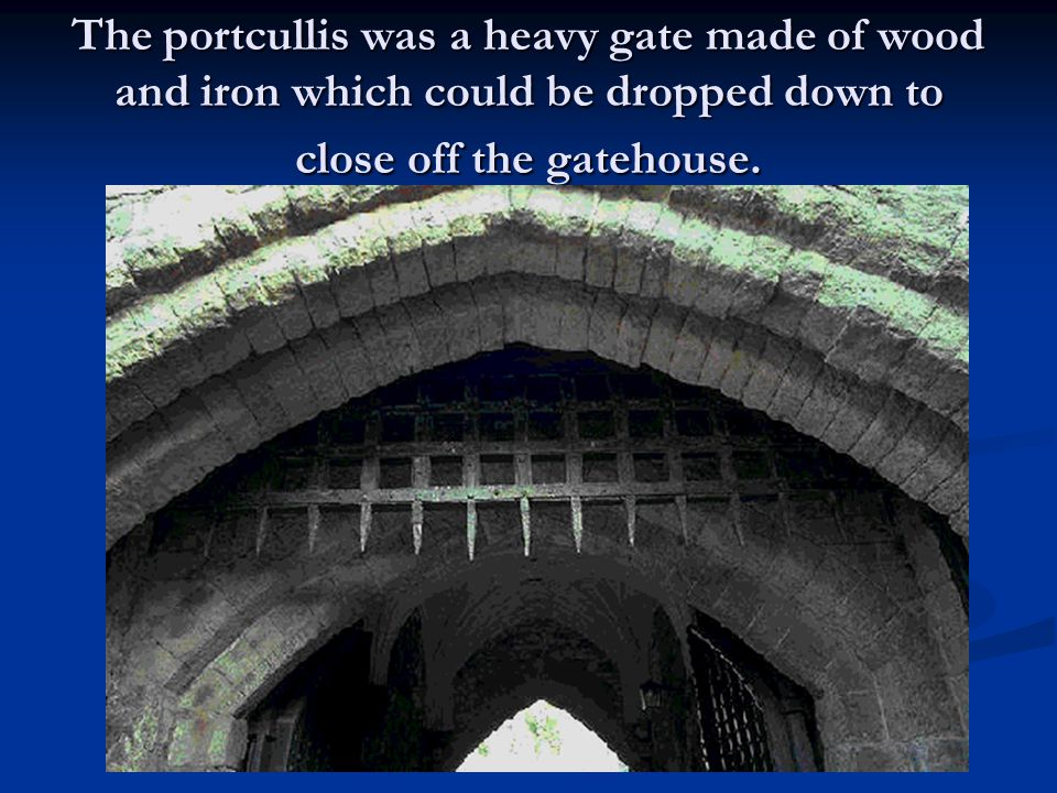 The portcullis was a heavy gate made of wood and iron which could be dropped down to close off the gatehouse.