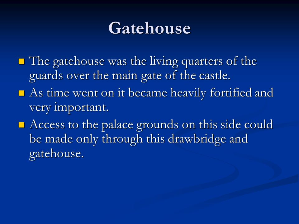 Gatehouse The gatehouse was the living quarters of the guards over the main gate of the castle.