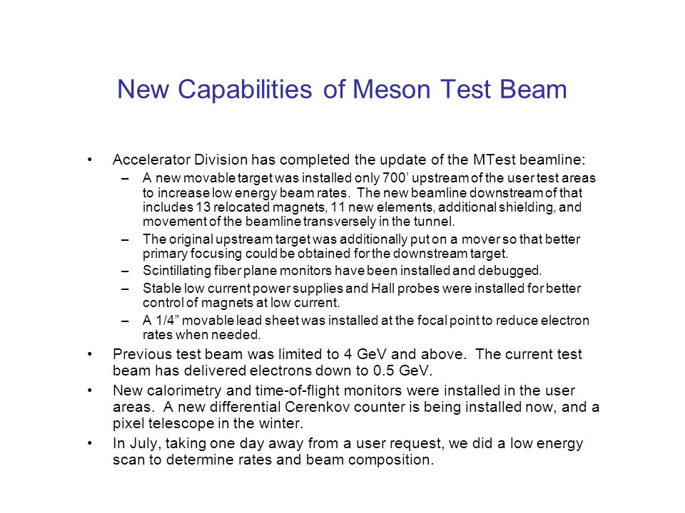 New Capabilities of Meson Test Beam Accelerator Division has completed the update of the MTest beamline: –A new movable target was installed only 700' upstream of the user test areas to increase low energy beam rates.