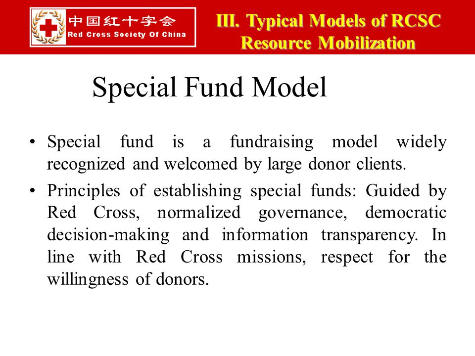 III. Typical Models of RCSC Resource Mobilization Special Fund Model Special fund is a fundraising model widely recognized and welcomed by large donor