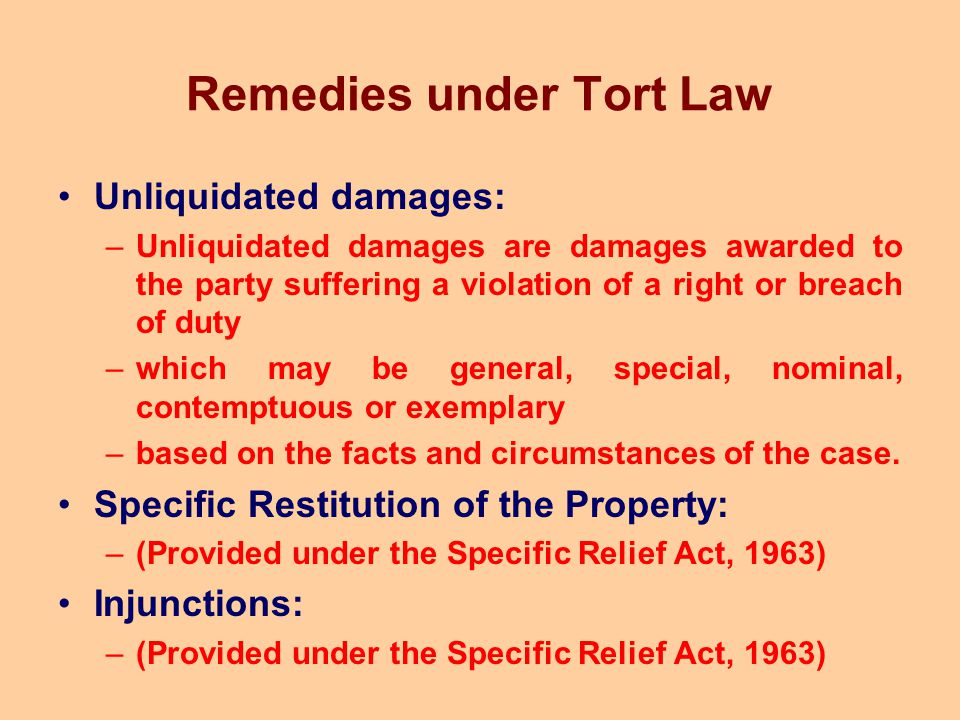 Remedies under Tort Law Unliquidated damages: –Unliquidated damages are damages awarded to the party suffering a violation of a right or breach of dut