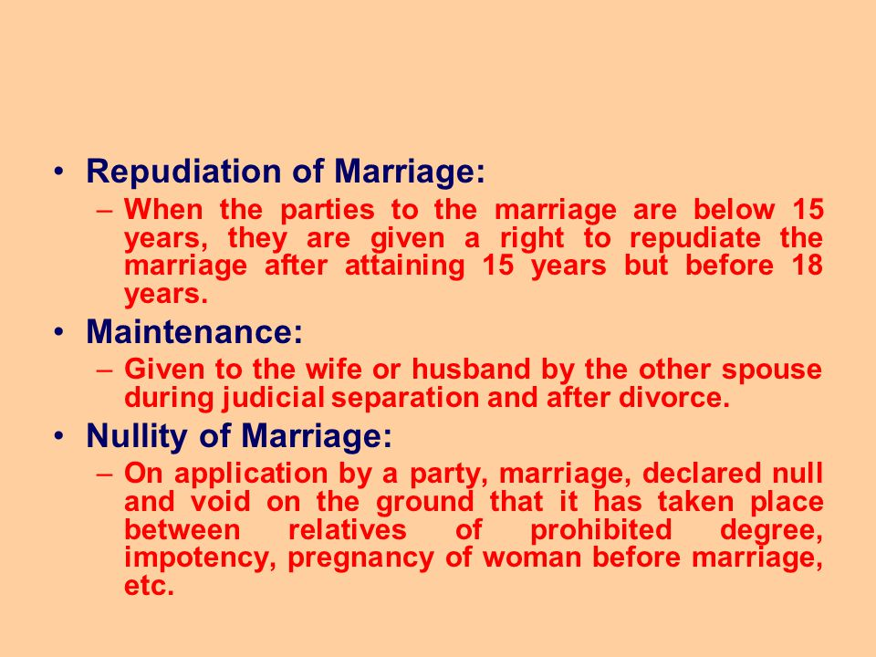 Repudiation of Marriage: –When the parties to the marriage are below 15 years, they are given a right to repudiate the marriage after attaining 15 yea