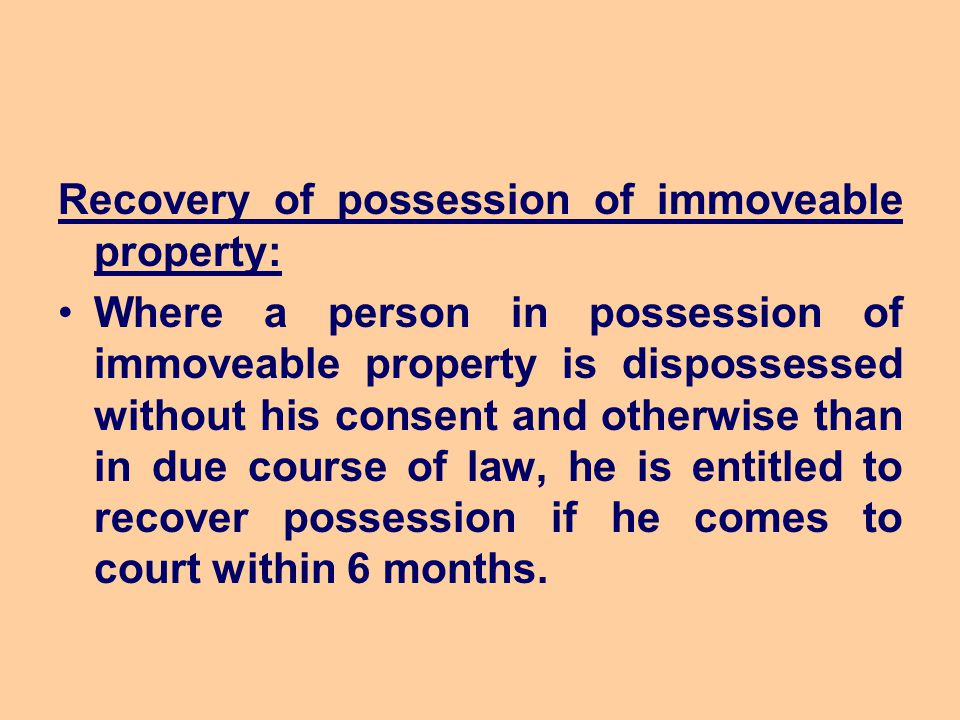 Recovery of possession of immoveable property: Where a person in possession of immoveable property is dispossessed without his consent and otherwise t