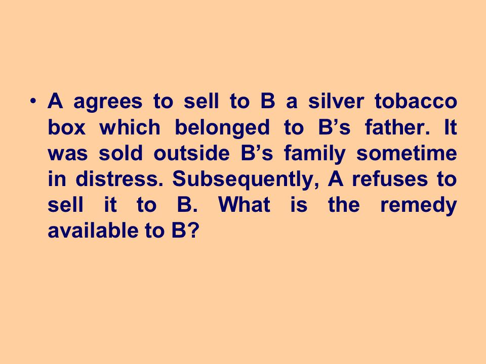 A agrees to sell to B a silver tobacco box which belonged to B's father. It was sold outside B's family sometime in distress. Subsequently, A refuses
