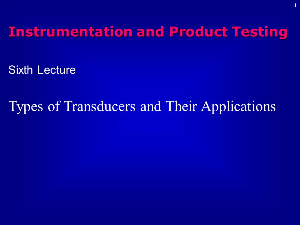 1 Sixth Lecture Types of Transducers and Their Applications Instrumentation and Product Testing