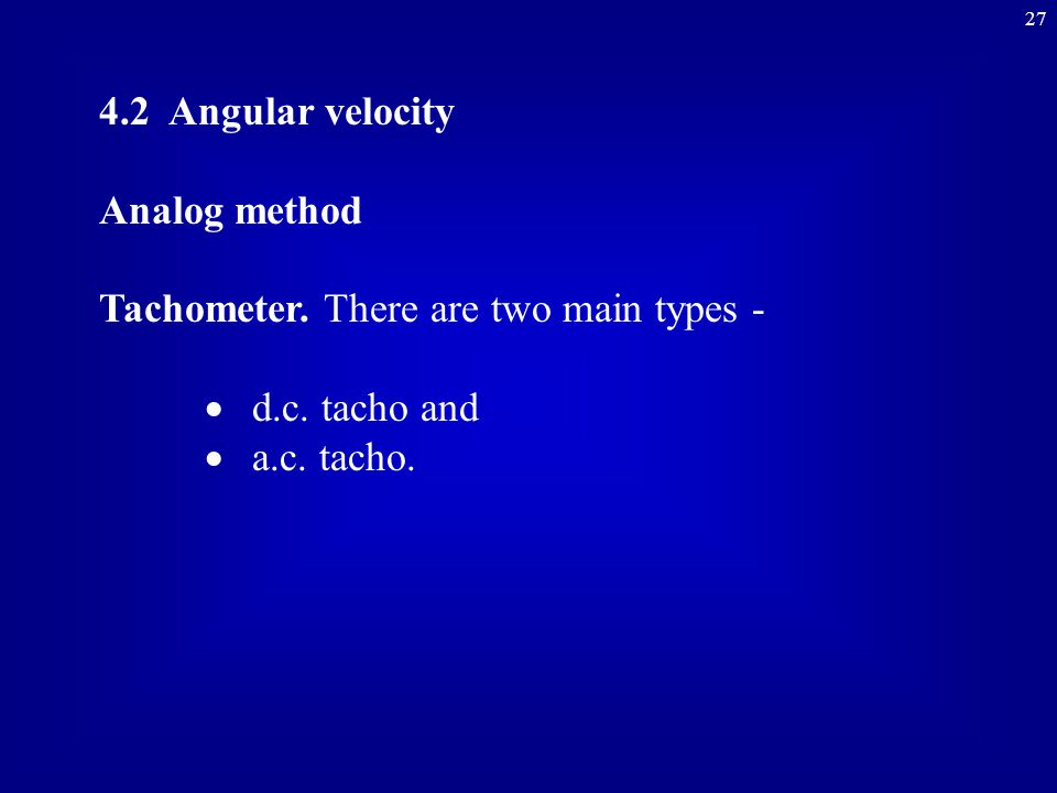 27 4.2 Angular velocity Analog method Tachometer.There are two main types -  d.c.