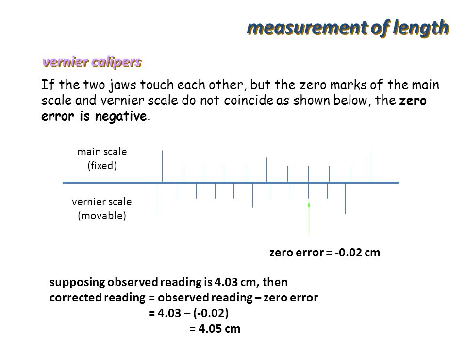 supposing observed reading is 3.24 cm, then corrected reading = observed reading – zero error = 3.24 – (+0.01) = 3.23 cm measurement of length 010 5 z