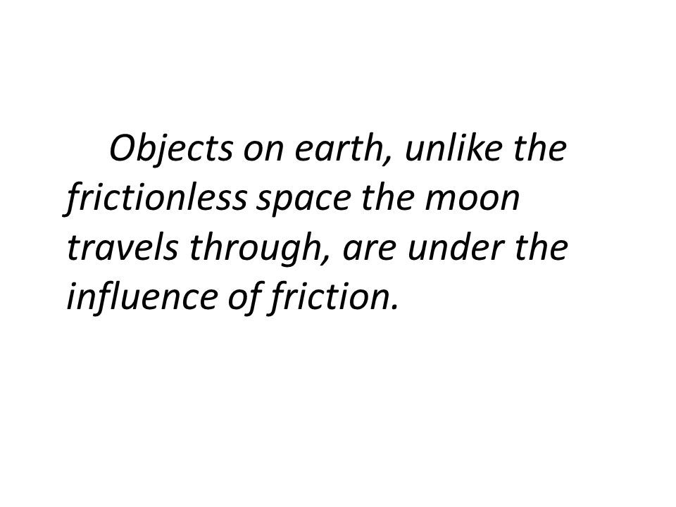 Why then, do we observe every day objects in motion slowing down and becoming motionless seemingly without an outside force? It's a force we sometimes