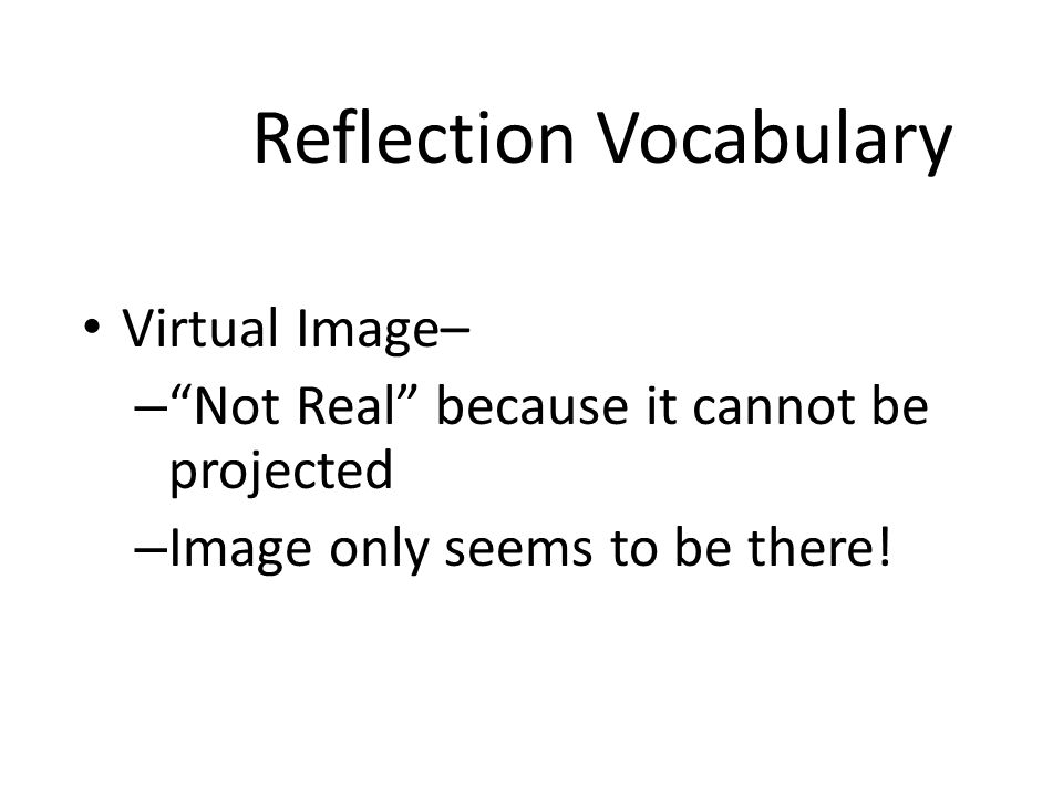 """Reflection Vocabulary Real Image – – Image is made from """"real"""" light rays that converge at a real focal point so the image is REAL – Can be projected"""
