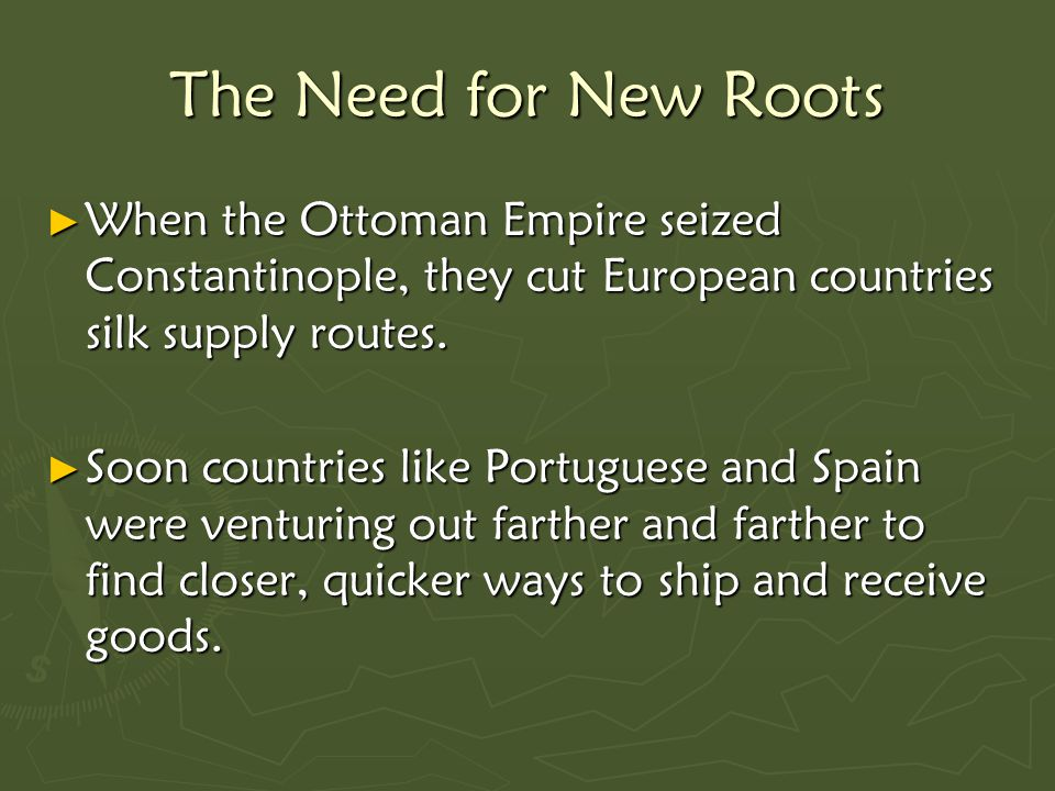The Need for New Roots ► When the Ottoman Empire seized Constantinople, they cut European countries silk supply routes.