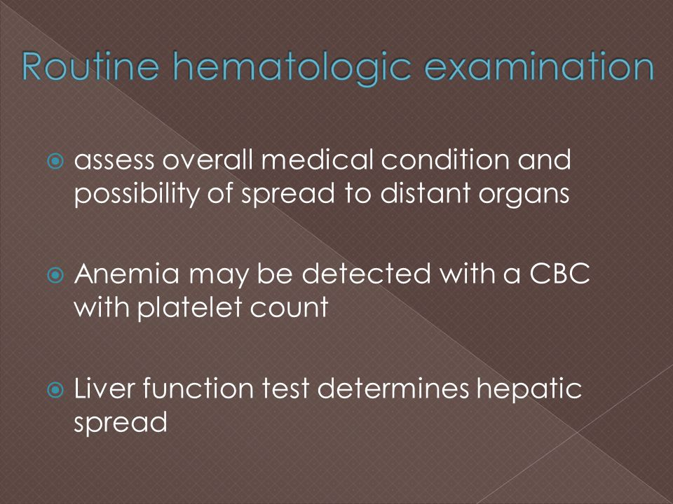 assess overall medical condition and possibility of spread to distant organs  Anemia may be detected with a CBC with platelet count  Liver functio