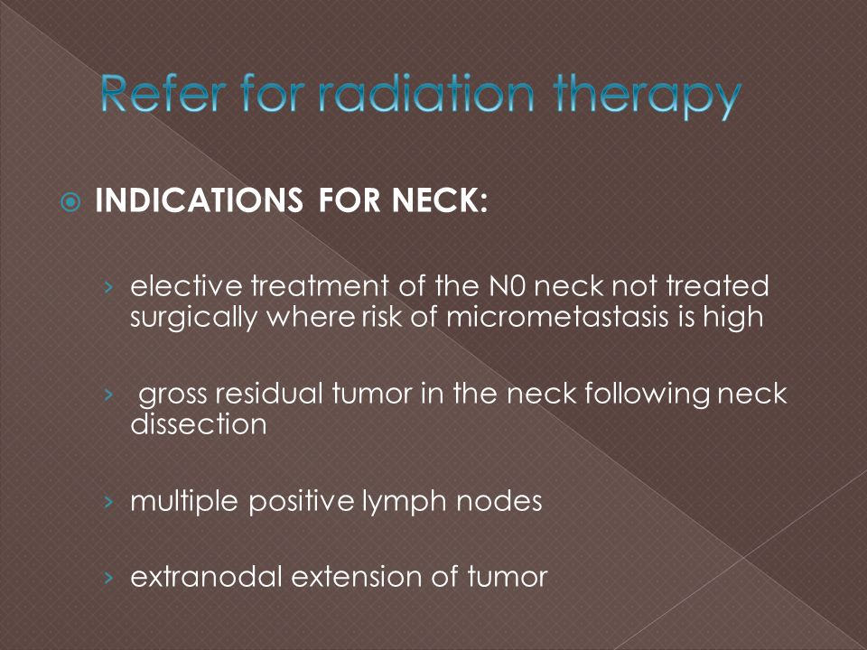  INDICATIONS FOR NECK: › elective treatment of the N0 neck not treated surgically where risk of micrometastasis is high › gross residual tumor in the