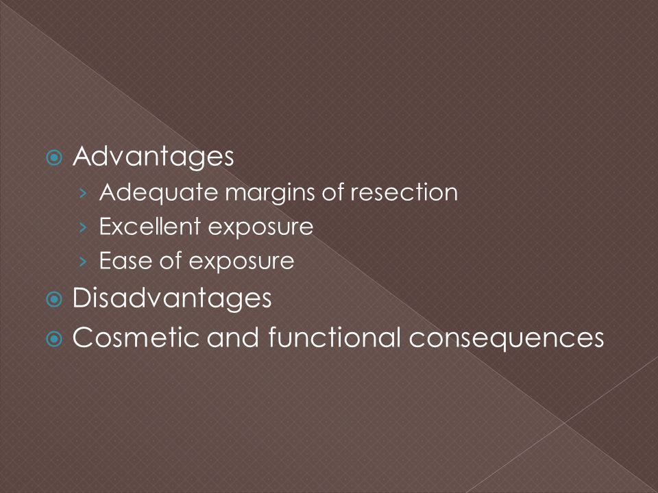  Advantages › Adequate margins of resection › Excellent exposure › Ease of exposure  Disadvantages  Cosmetic and functional consequences