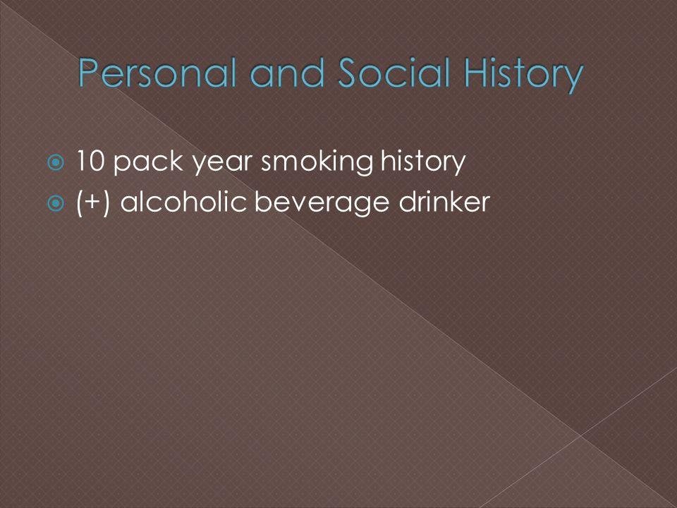  10 pack year smoking history  (+) alcoholic beverage drinker