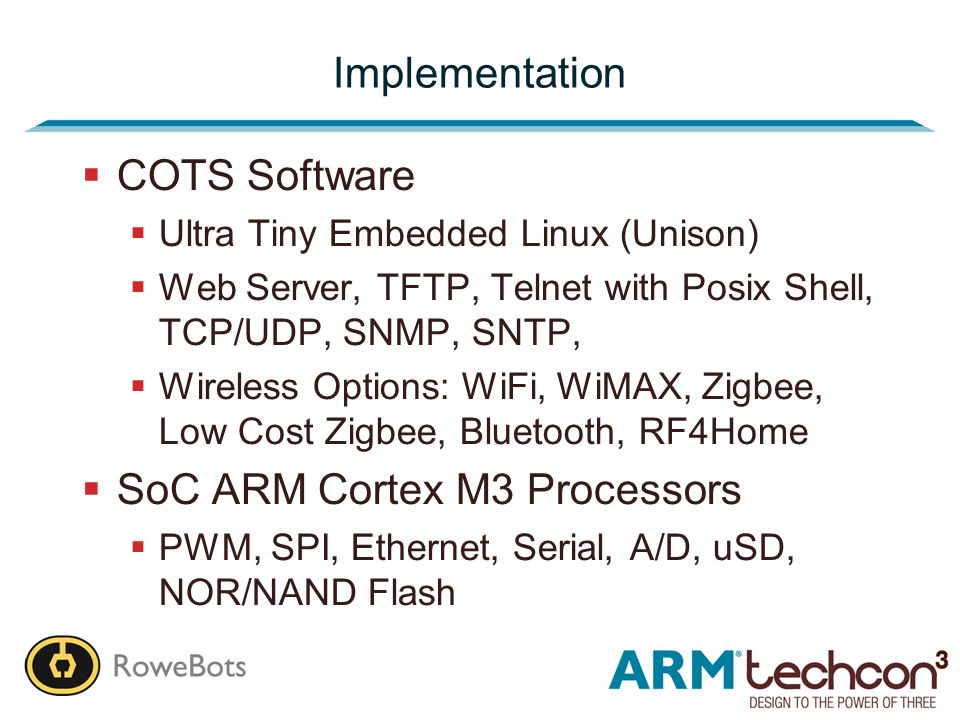 Implementation  COTS Software  Ultra Tiny Embedded Linux (Unison)  Web Server, TFTP, Telnet with Posix Shell, TCP/UDP, SNMP, SNTP,  Wireless Options: WiFi, WiMAX, Zigbee, Low Cost Zigbee, Bluetooth, RF4Home  SoC ARM Cortex M3 Processors  PWM, SPI, Ethernet, Serial, A/D, uSD, NOR/NAND Flash