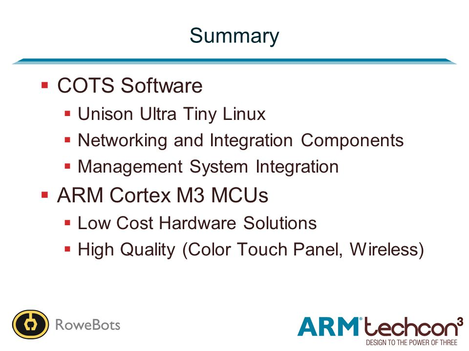 Summary  COTS Software  Unison Ultra Tiny Linux  Networking and Integration Components  Management System Integration  ARM Cortex M3 MCUs  Low Cost Hardware Solutions  High Quality (Color Touch Panel, Wireless)