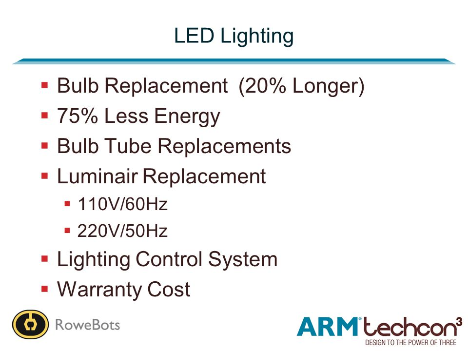 LED Lighting  Bulb Replacement (20% Longer)  75% Less Energy  Bulb Tube Replacements  Luminair Replacement  110V/60Hz  220V/50Hz  Lighting Control System  Warranty Cost