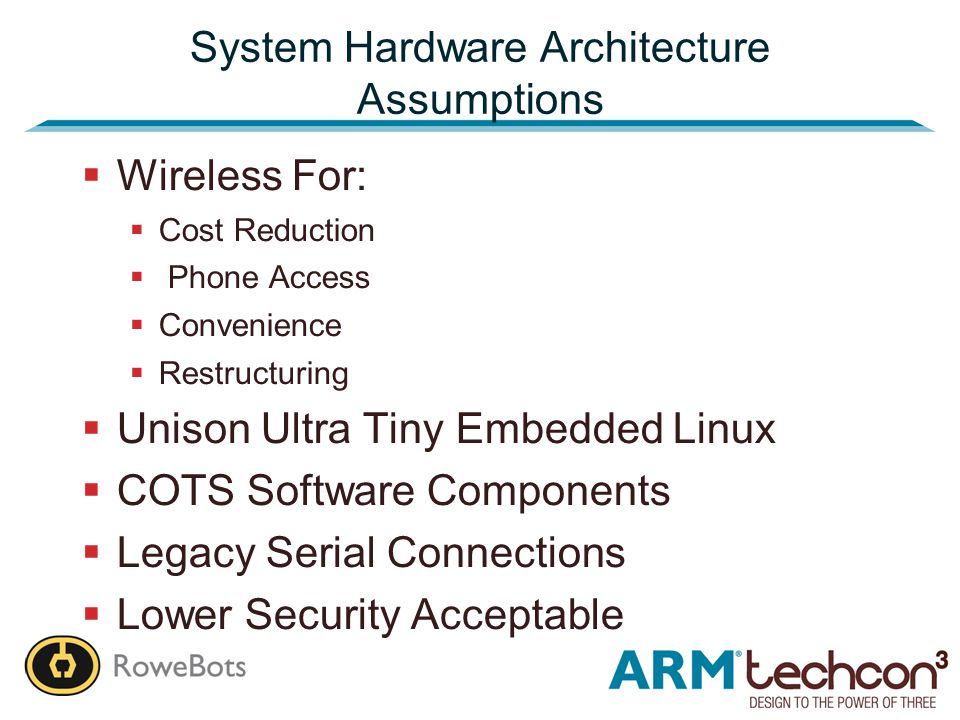 System Hardware Architecture Assumptions  Wireless For:  Cost Reduction  Phone Access  Convenience  Restructuring  Unison Ultra Tiny Embedded Linux  COTS Software Components  Legacy Serial Connections  Lower Security Acceptable
