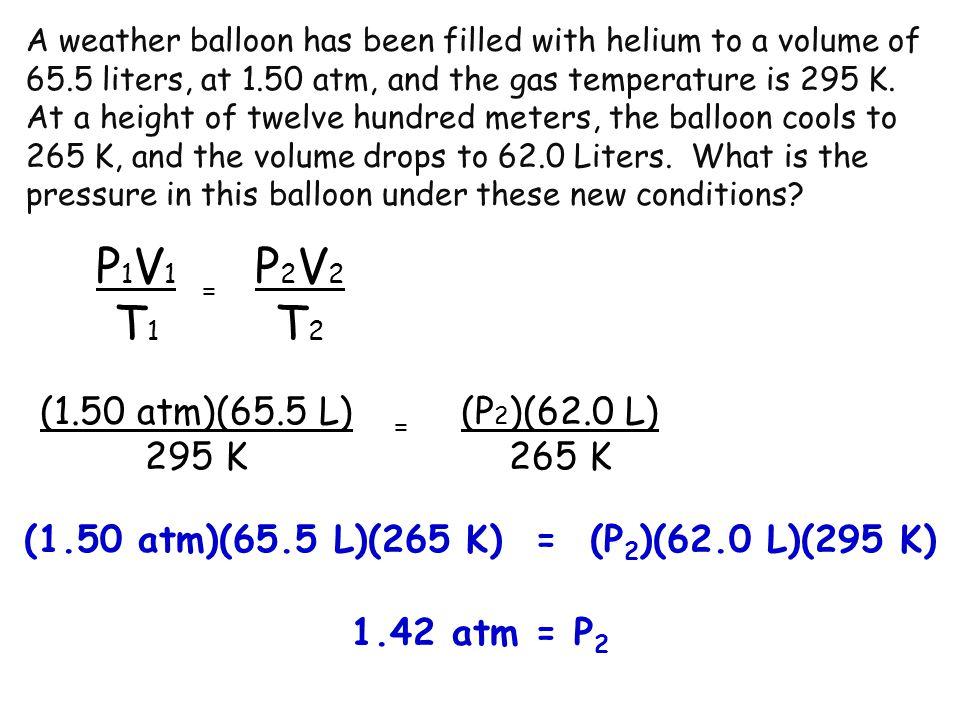 P1V1T1P1V1T1 P2V2T2P2V2T2 = (1.50 atm)(65.5 L) 295 K (P 2 )(62.0 L) 265 K = (1.50 atm)(65.5 L)(265 K) = (P 2 )(62.0 L)(295 K) 1.42 atm = P 2