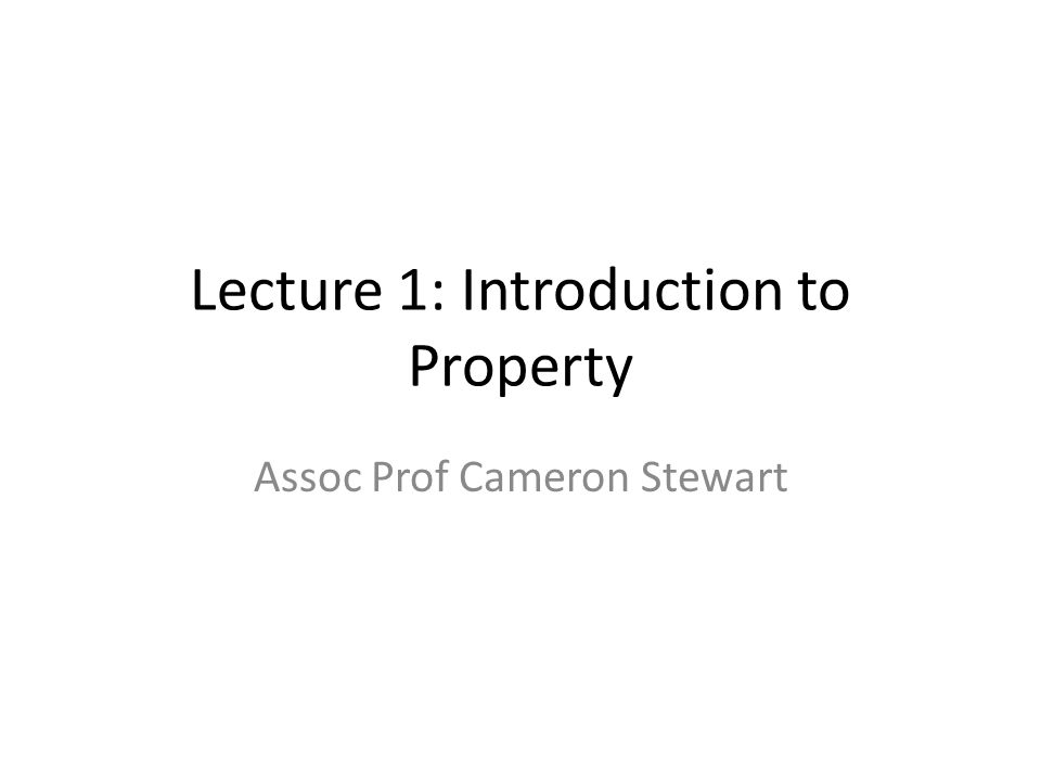 Lecture 1: Introduction to Property Assoc Prof Cameron Stewart