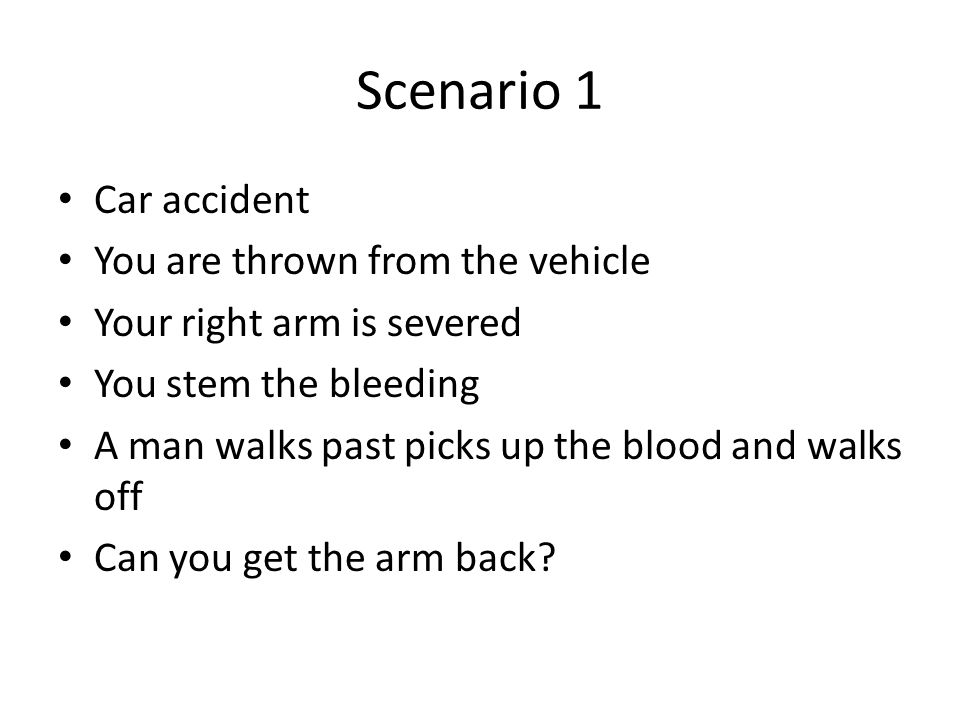 Scenario 1 Car accident You are thrown from the vehicle Your right arm is severed You stem the bleeding A man walks past picks up the blood and walks off Can you get the arm back