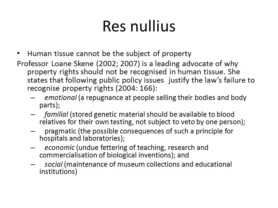 Res nullius Human tissue cannot be the subject of property Professor Loane Skene (2002; 2007) is a leading advocate of why property rights should not be recognised in human tissue.