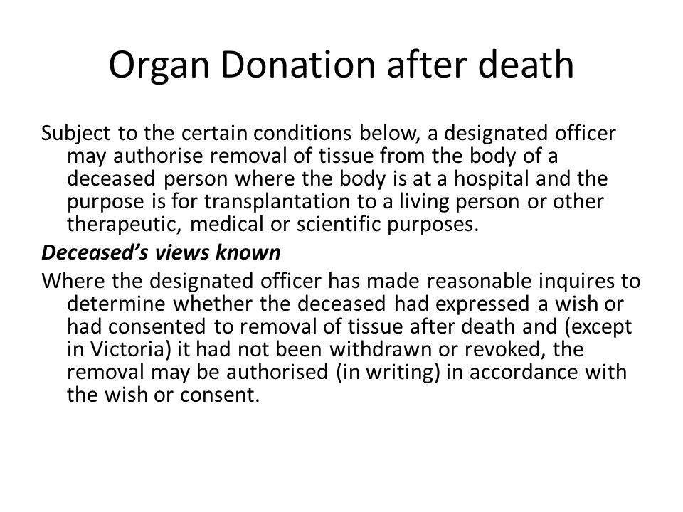 Organ Donation after death Subject to the certain conditions below, a designated officer may authorise removal of tissue from the body of a deceased person where the body is at a hospital and the purpose is for transplantation to a living person or other therapeutic, medical or scientific purposes.