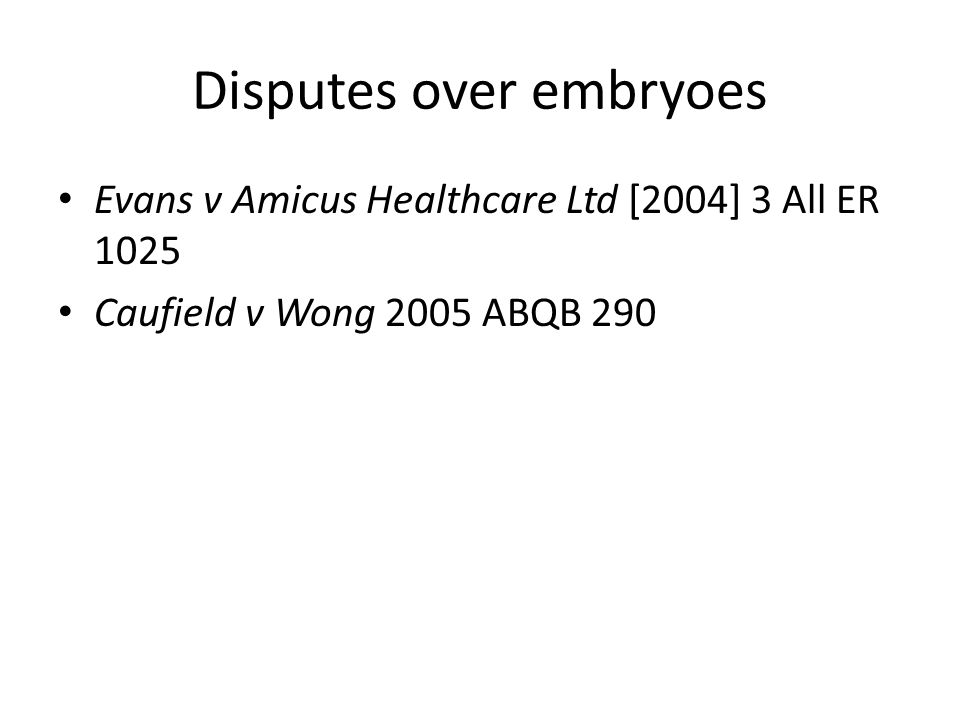 Disputes over embryoes Evans v Amicus Healthcare Ltd [2004] 3 All ER 1025 Caufield v Wong 2005 ABQB 290