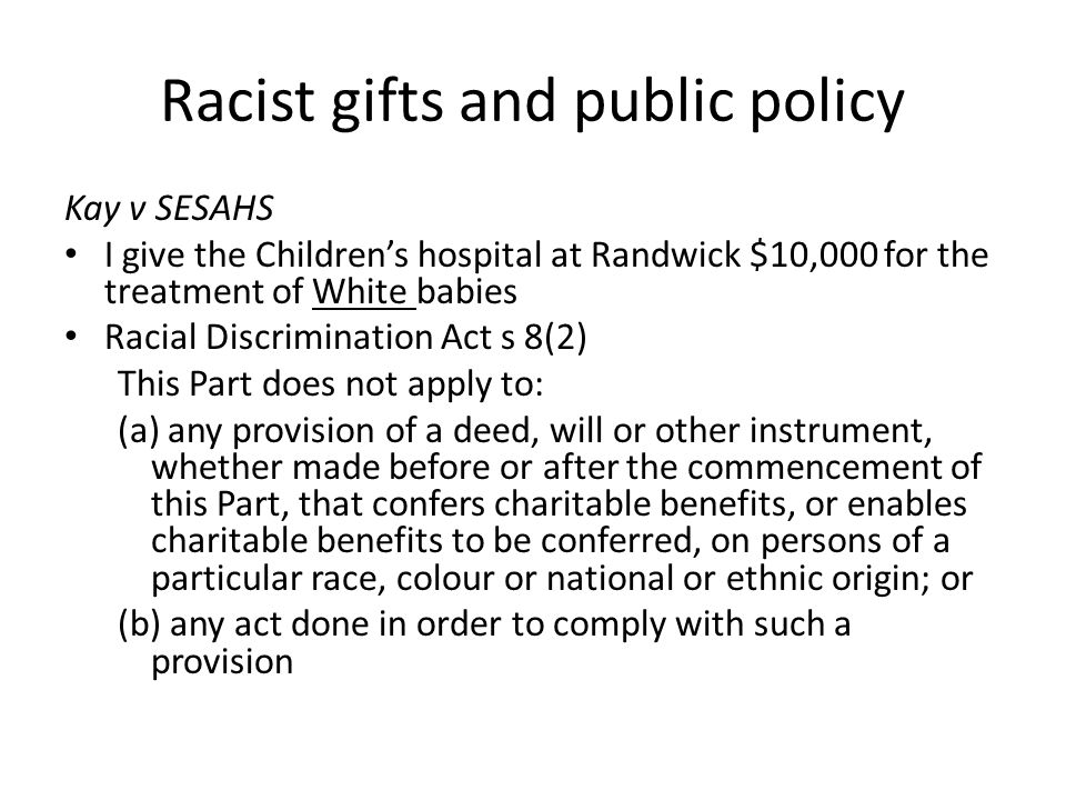 Racist gifts and public policy Kay v SESAHS I give the Children's hospital at Randwick $10,000 for the treatment of White babies Racial Discrimination Act s 8(2) This Part does not apply to: (a) any provision of a deed, will or other instrument, whether made before or after the commencement of this Part, that confers charitable benefits, or enables charitable benefits to be conferred, on persons of a particular race, colour or national or ethnic origin; or (b) any act done in order to comply with such a provision