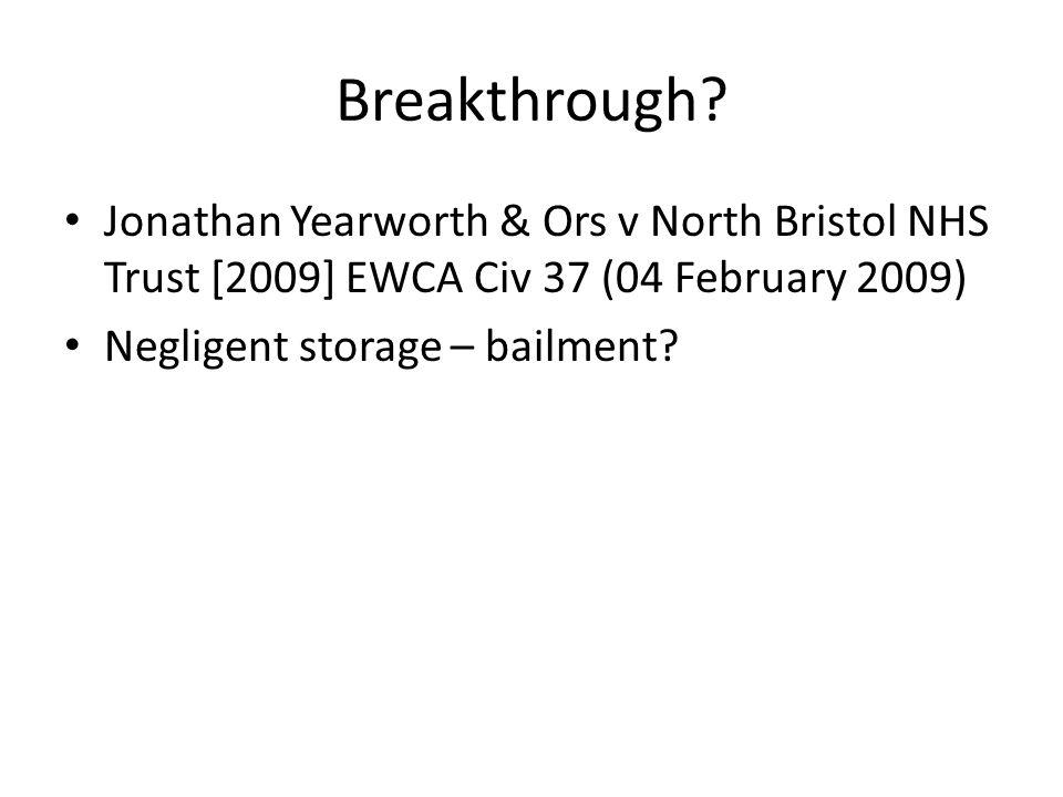 Breakthrough? Jonathan Yearworth & Ors v North Bristol NHS Trust [2009] EWCA Civ 37 (04 February 2009) Negligent storage – bailment?