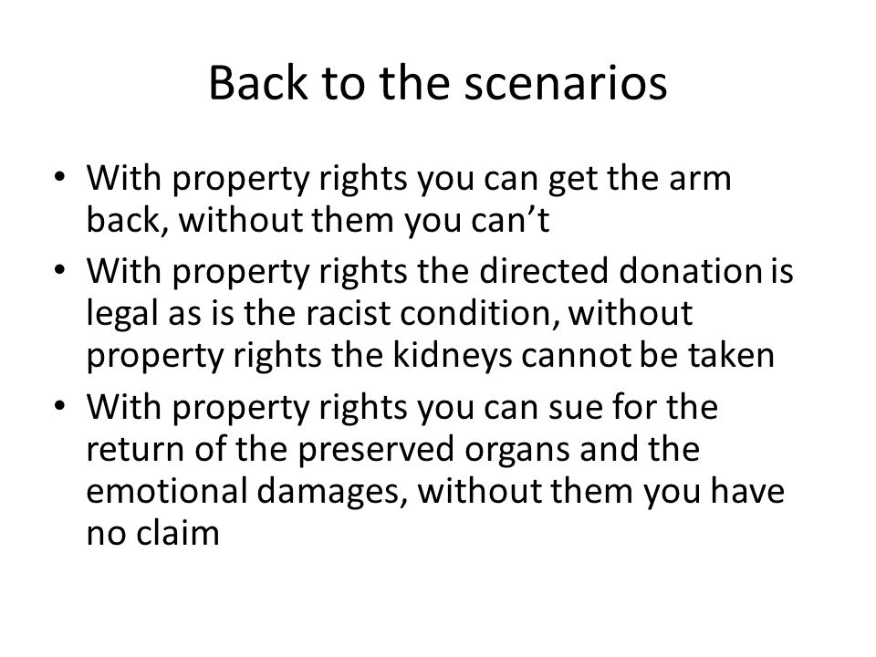 Back to the scenarios With property rights you can get the arm back, without them you can't With property rights the directed donation is legal as is the racist condition, without property rights the kidneys cannot be taken With property rights you can sue for the return of the preserved organs and the emotional damages, without them you have no claim