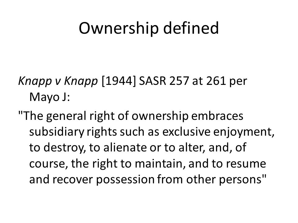 Ownership defined Knapp v Knapp [1944] SASR 257 at 261 per Mayo J: The general right of ownership embraces subsidiary rights such as exclusive enjoyment, to destroy, to alienate or to alter, and, of course, the right to maintain, and to resume and recover possession from other persons