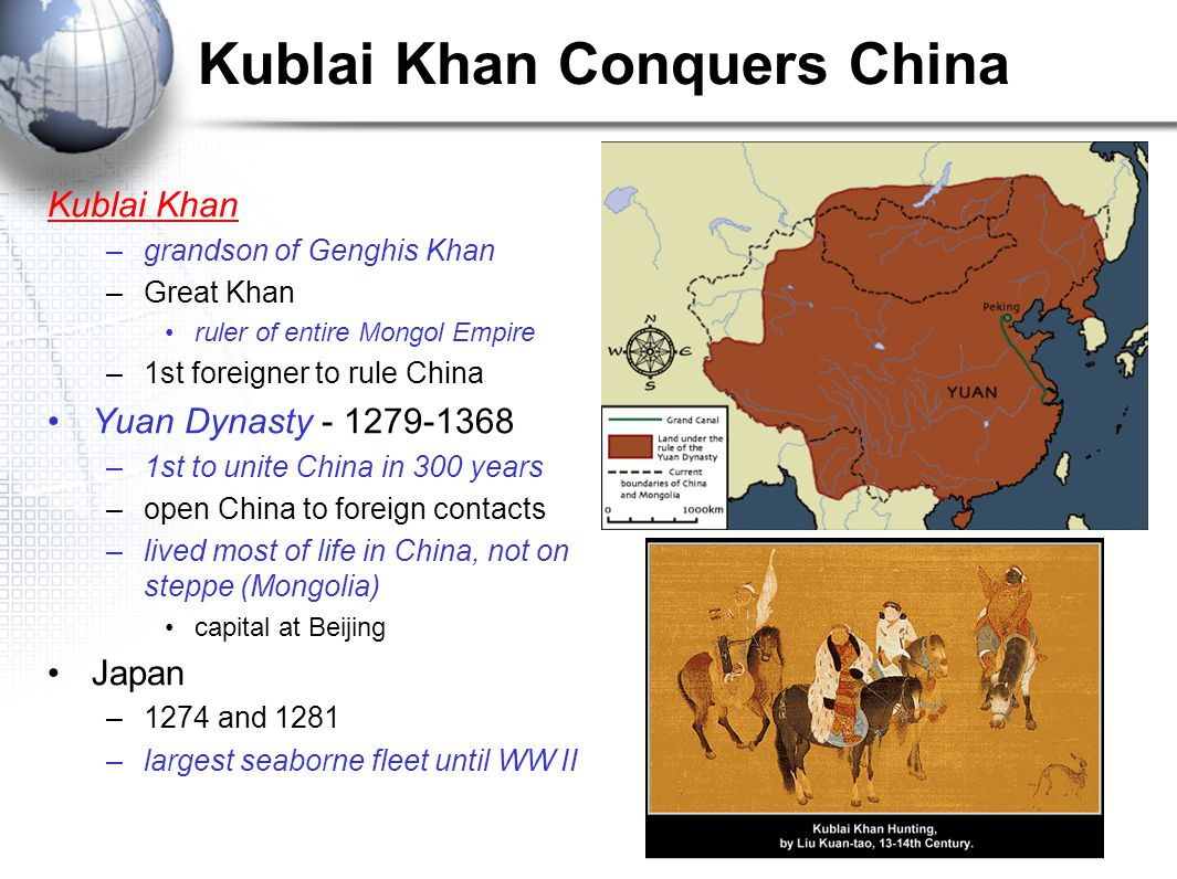 Kublai Khan Conquers China Kublai Khan –grandson of Genghis Khan –Great Khan ruler of entire Mongol Empire –1st foreigner to rule China Yuan Dynasty –1st to unite China in 300 years –open China to foreign contacts –lived most of life in China, not on steppe (Mongolia) capital at Beijing Japan –1274 and 1281 –largest seaborne fleet until WW II
