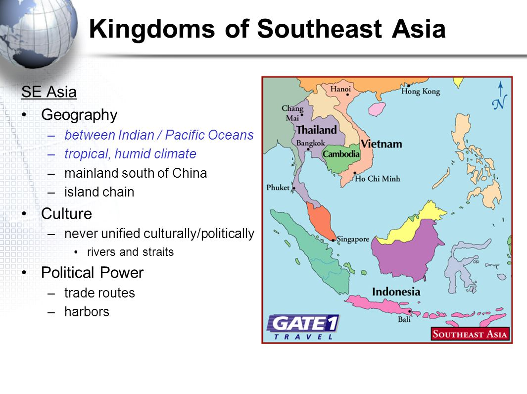Kingdoms of Southeast Asia SE Asia Geography –between Indian / Pacific Oceans –tropical, humid climate –mainland south of China –island chain Culture –never unified culturally/politically rivers and straits Political Power –trade routes –harbors