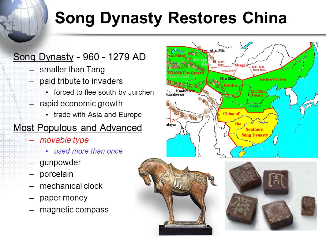 Song Dynasty Restores China Song Dynasty AD –smaller than Tang –paid tribute to invaders forced to flee south by Jurchen –rapid economic growth trade with Asia and Europe Most Populous and Advanced –movable type used more than once –gunpowder –porcelain –mechanical clock –paper money –magnetic compass