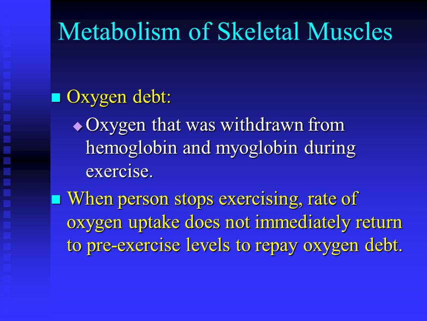 Metabolism of Skeletal Muscles Oxygen debt: Oxygen debt:  Oxygen that was withdrawn from hemoglobin and myoglobin during exercise. When person stops