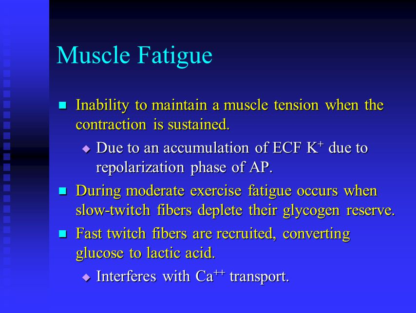Muscle Fatigue Inability to maintain a muscle tension when the contraction is sustained. Inability to maintain a muscle tension when the contraction i