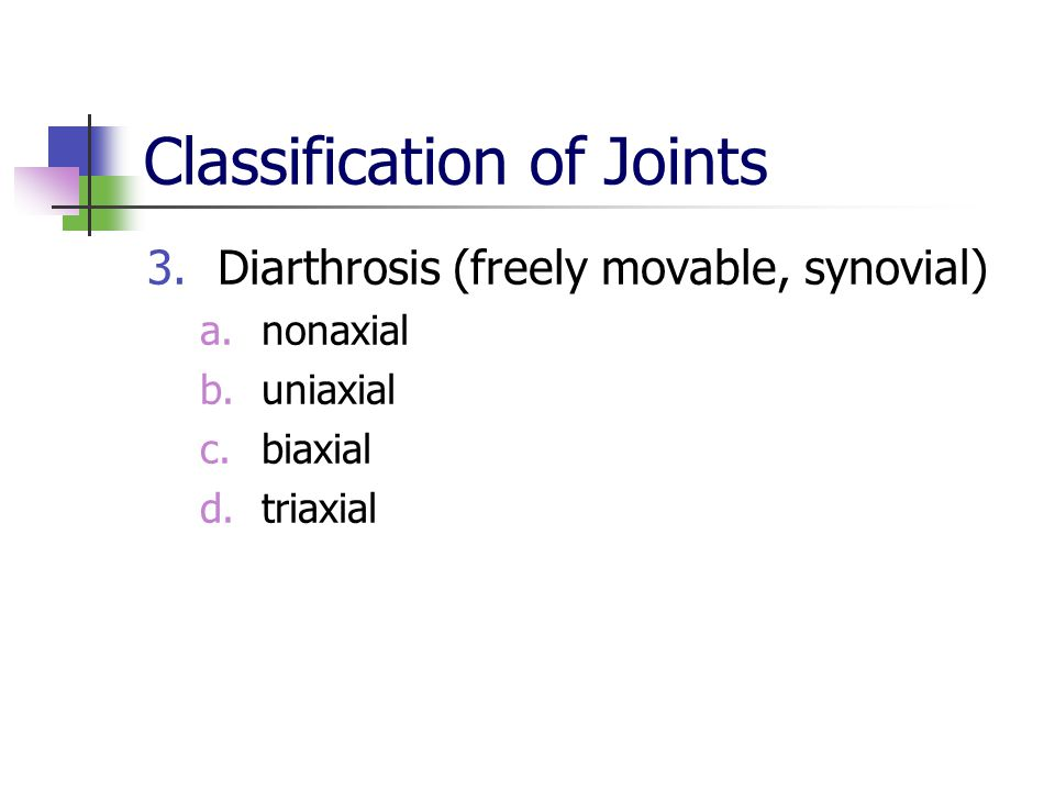 Classification of Joints 3.Diarthrosis (freely movable, synovial) a.nonaxial b.uniaxial c.biaxial d.triaxial