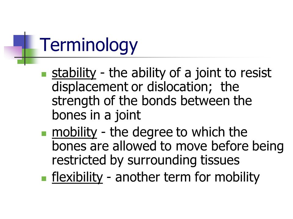 Terminology stability - the ability of a joint to resist displacement or dislocation; the strength of the bonds between the bones in a joint mobility - the degree to which the bones are allowed to move before being restricted by surrounding tissues flexibility - another term for mobility