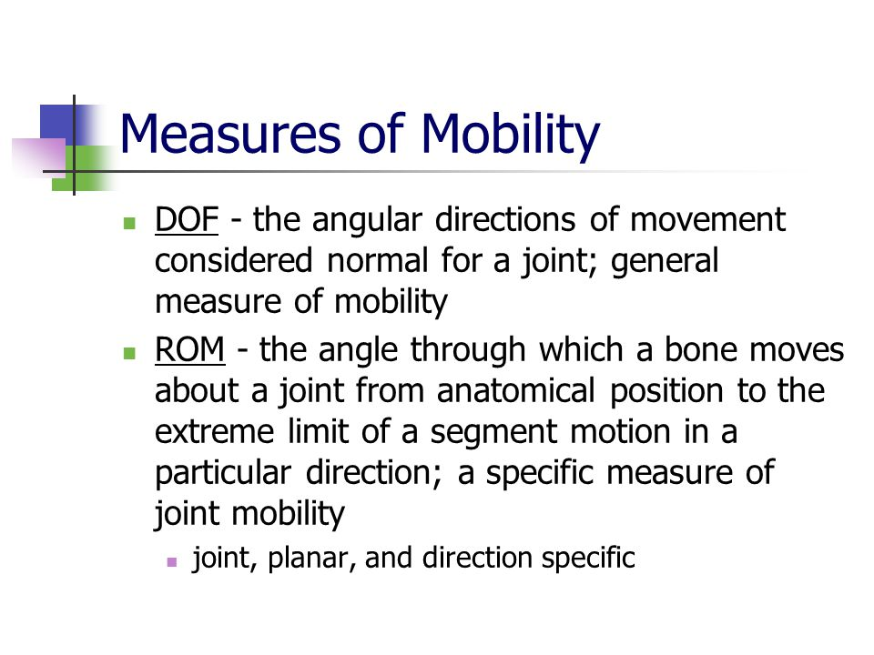 Measures of Mobility DOF - the angular directions of movement considered normal for a joint; general measure of mobility ROM - the angle through which a bone moves about a joint from anatomical position to the extreme limit of a segment motion in a particular direction; a specific measure of joint mobility joint, planar, and direction specific