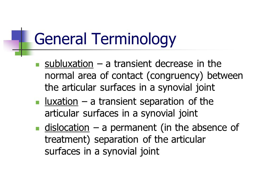 General Terminology subluxation – a transient decrease in the normal area of contact (congruency) between the articular surfaces in a synovial joint luxation – a transient separation of the articular surfaces in a synovial joint dislocation – a permanent (in the absence of treatment) separation of the articular surfaces in a synovial joint
