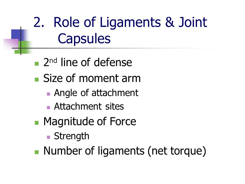 2. Role of Ligaments & Joint Capsules 2 nd line of defense Size of moment arm Angle of attachment Attachment sites Magnitude of Force Strength Number