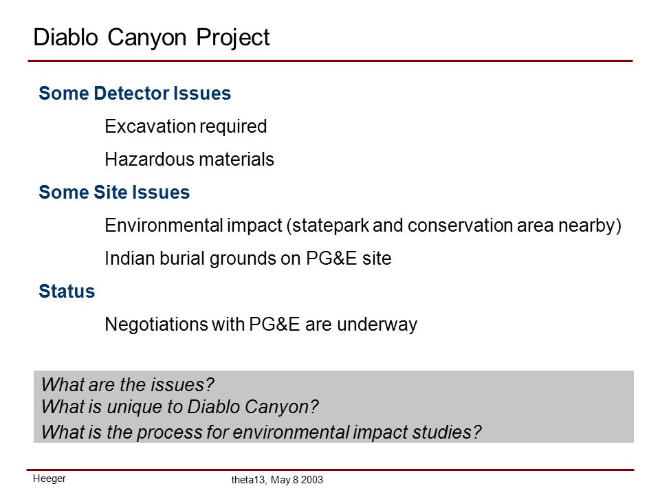 Heeger theta13, May 8 2003 Diablo Canyon Project Some Detector Issues Excavation required Hazardous materials Some Site Issues Environmental impact (statepark and conservation area nearby) Indian burial grounds on PG&E site Status Negotiations with PG&E are underway What are the issues.
